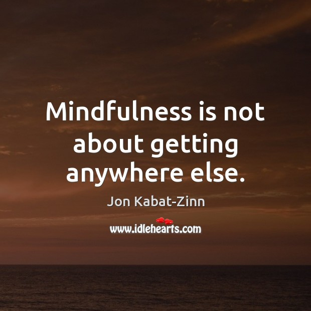 Mindfulness is not about getting anywhere else. Jon Kabat-Zinn Picture Quote