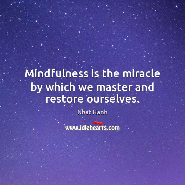 Mindfulness is the miracle by which we master and restore ourselves. Image