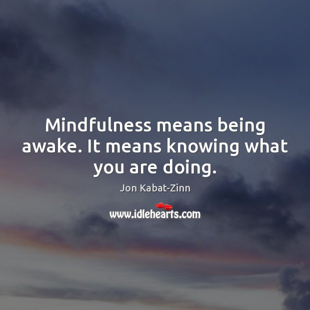 Mindfulness means being awake. It means knowing what you are doing. Jon Kabat-Zinn Picture Quote