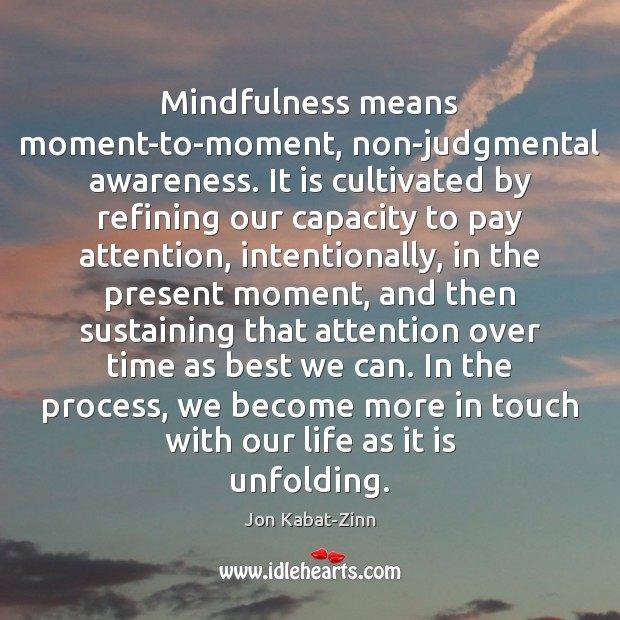 Mindfulness means moment-to-moment, non-judgmental awareness. It is cultivated by refining our capacity Jon Kabat-Zinn Picture Quote