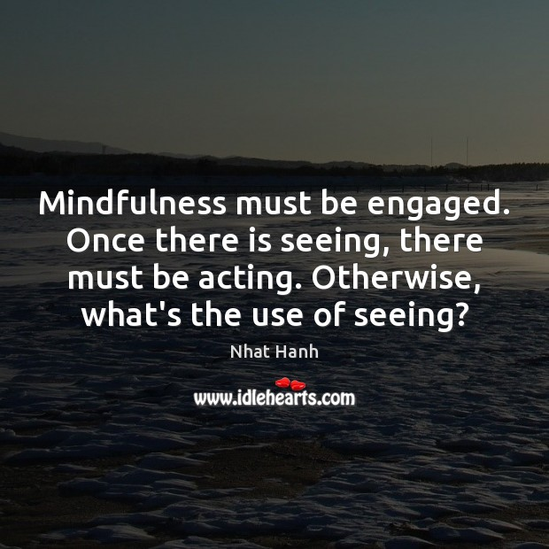 Mindfulness must be engaged. Once there is seeing, there must be acting. Image