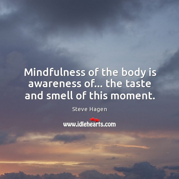 Mindfulness of the body is awareness of… the taste and smell of this moment. Steve Hagen Picture Quote