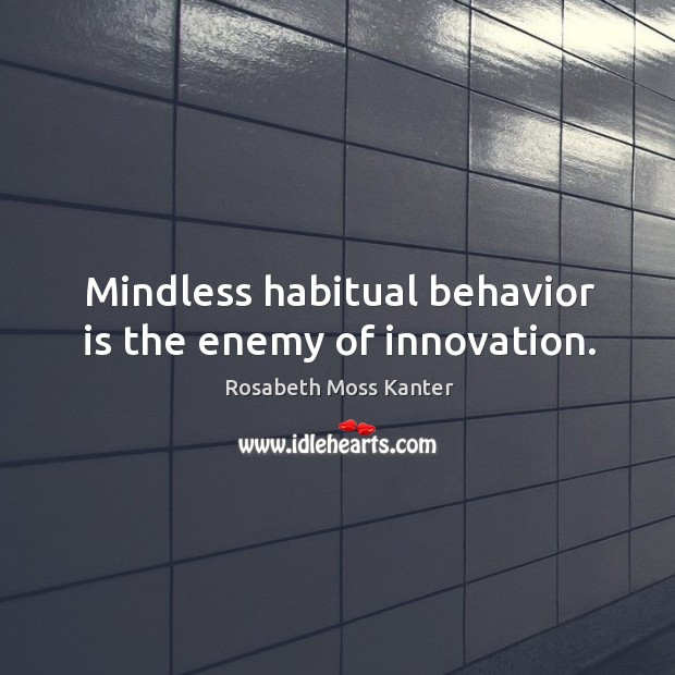 Mindless habitual behavior is the enemy of innovation. Image