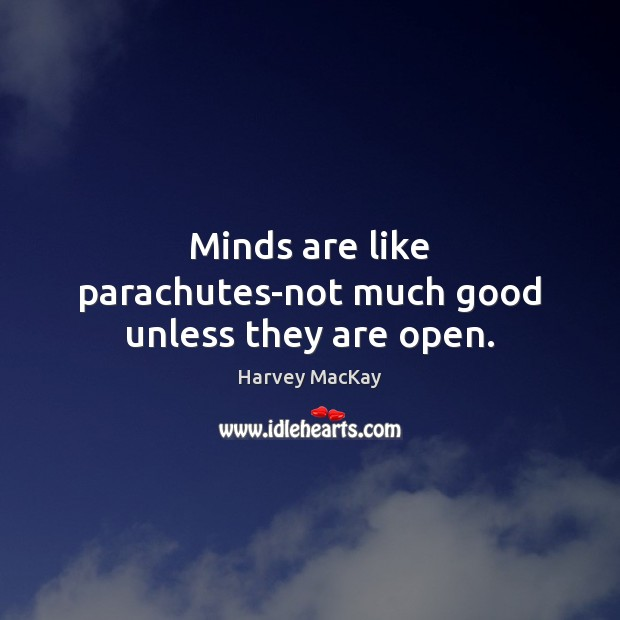 Minds are like parachutes-not much good unless they are open. Harvey MacKay Picture Quote