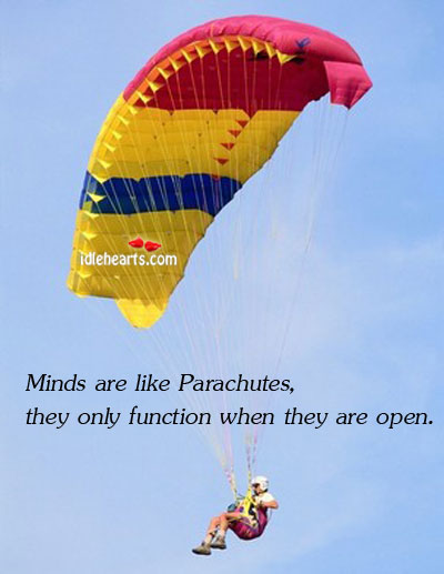 Minds Are Like Parachutes, They Only Function When They Are Open