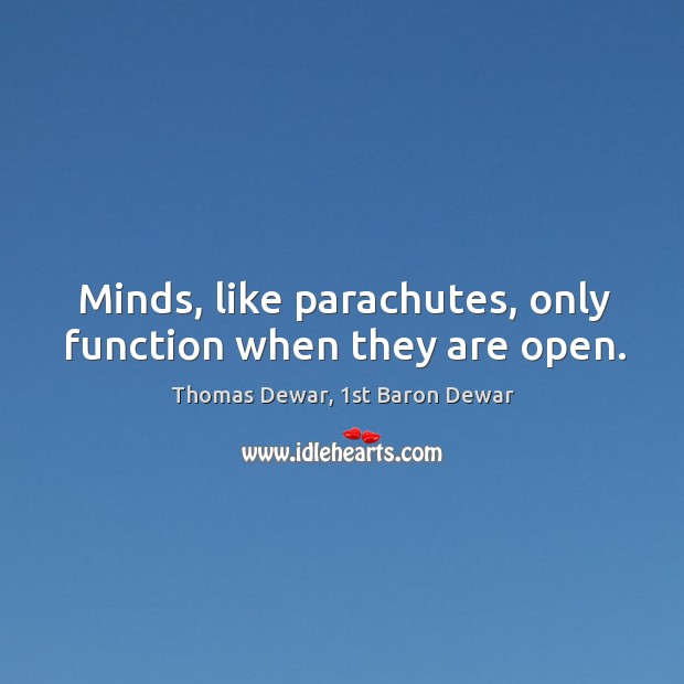 Minds, like parachutes, only function when they are open. Thomas Dewar, 1st Baron Dewar Picture Quote