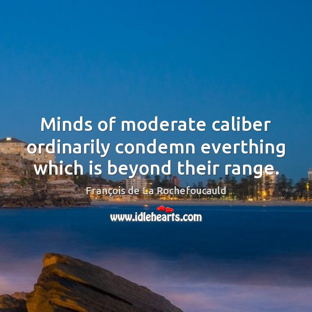 Minds of moderate caliber ordinarily condemn everthing which is beyond their range. Image