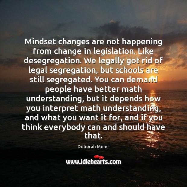 Mindset changes are not happening from change in legislation. Like desegregation. We Image
