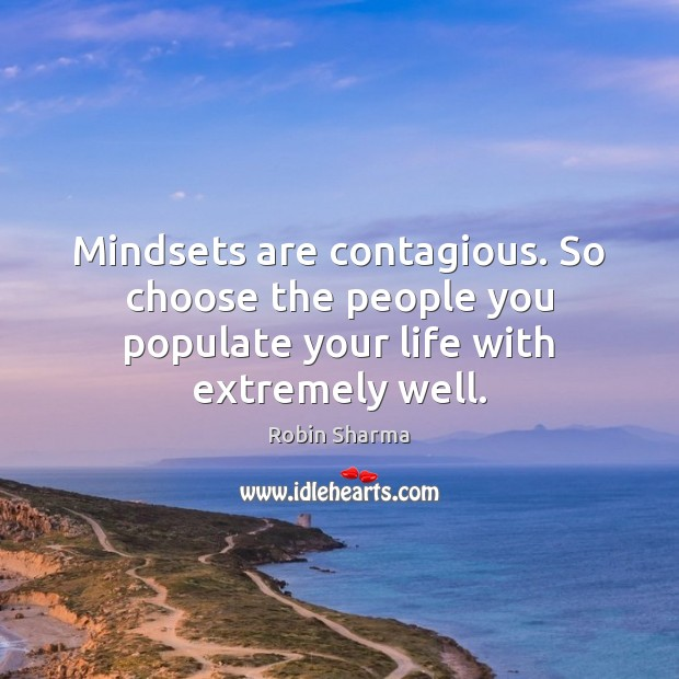 Image, Mindsets are contagious. So choose the people you populate your life with extremely well.