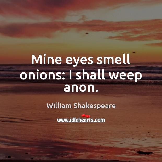 Image, Mine eyes smell onions: I shall weep anon.
