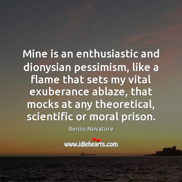 Mine is an enthusiastic and dionysian pessimism, like a flame that sets Image