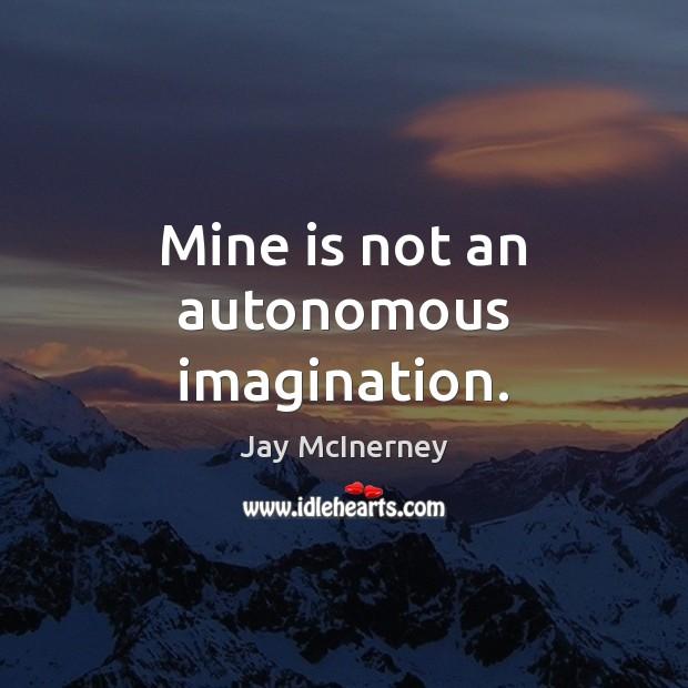 Mine is not an autonomous imagination. Jay McInerney Picture Quote