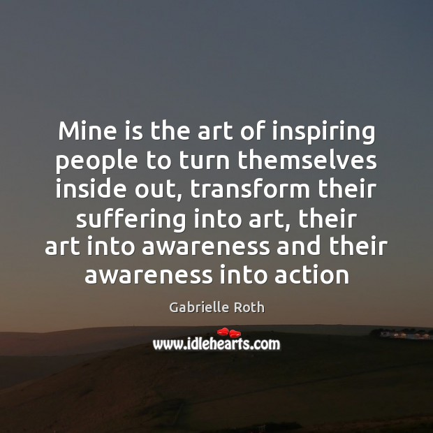 Mine is the art of inspiring people to turn themselves inside out, Gabrielle Roth Picture Quote