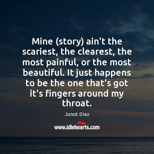 Mine (story) ain't the scariest, the clearest, the most painful, or the Junot Diaz Picture Quote
