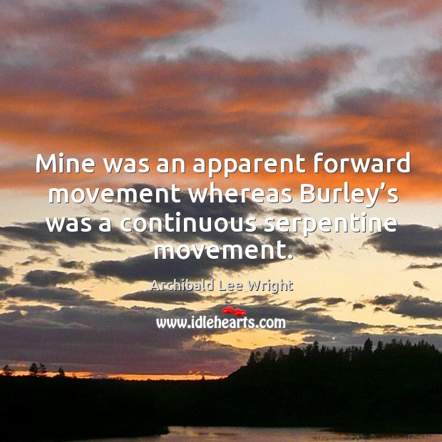 Mine was an apparent forward movement whereas burley's was a continuous serpentine movement. Image