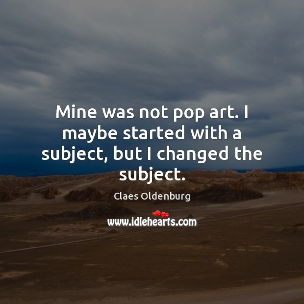 Mine was not pop art. I maybe started with a subject, but I changed the subject. Image