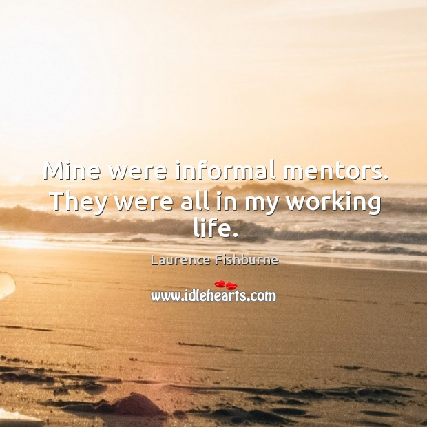 Mine were informal mentors. They were all in my working life. Laurence Fishburne Picture Quote