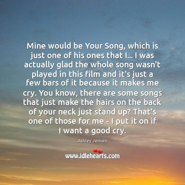 Mine would be Your Song, which is just one of his ones Ashley Jensen Picture Quote