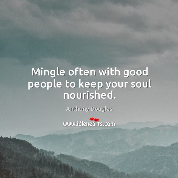 Image, Mingle often with good people to keep your soul nourished.