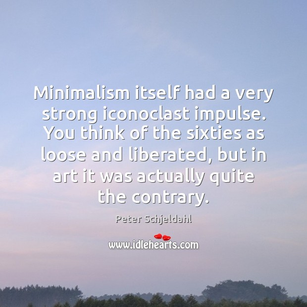Minimalism itself had a very strong iconoclast impulse. You think of the Peter Schjeldahl Picture Quote