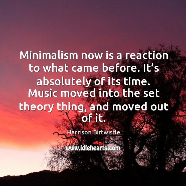 Minimalism now is a reaction to what came before. It's absolutely of its time. Image