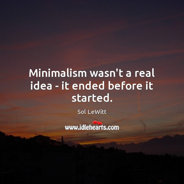 Sol LeWitt Picture Quote image saying: Minimalism wasn't a real idea – it ended before it started.