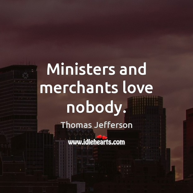 Ministers and merchants love nobody. Image