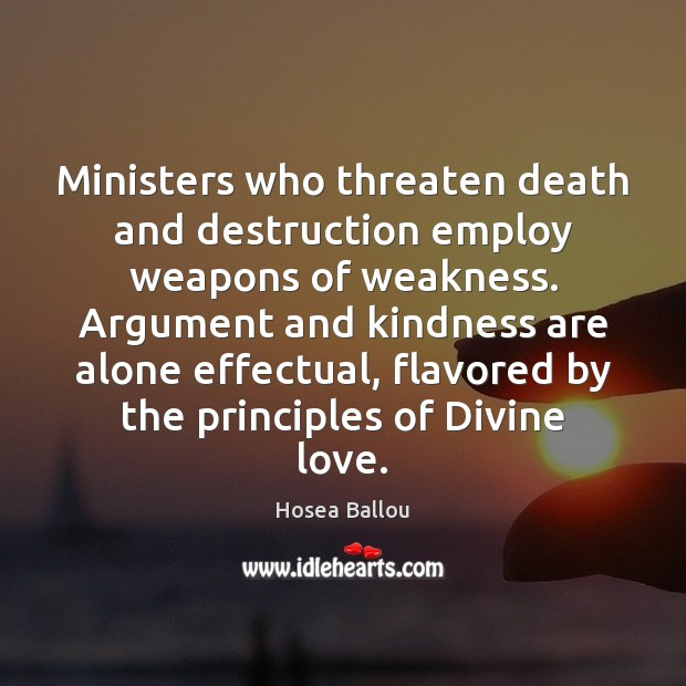 Ministers who threaten death and destruction employ weapons of weakness. Argument and Image