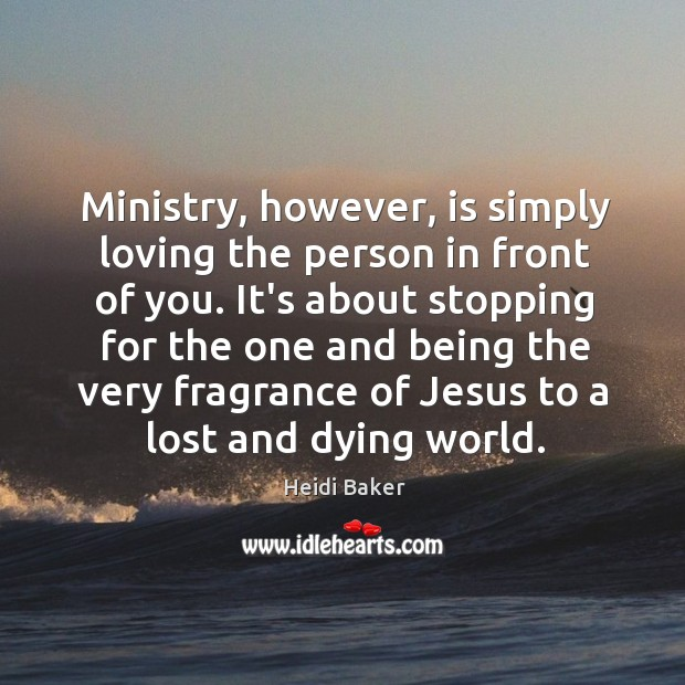 Ministry, however, is simply loving the person in front of you. It's Image