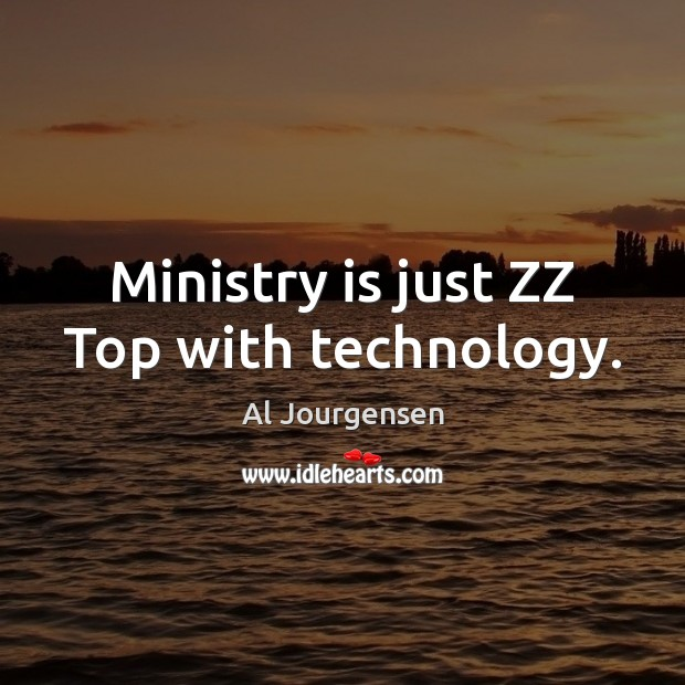 Image, Ministry is just ZZ Top with technology.