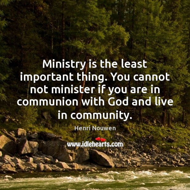 Ministry is the least important thing. You cannot not minister if you Henri Nouwen Picture Quote