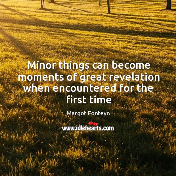 Minor things can become moments of great revelation when encountered for the first time Image