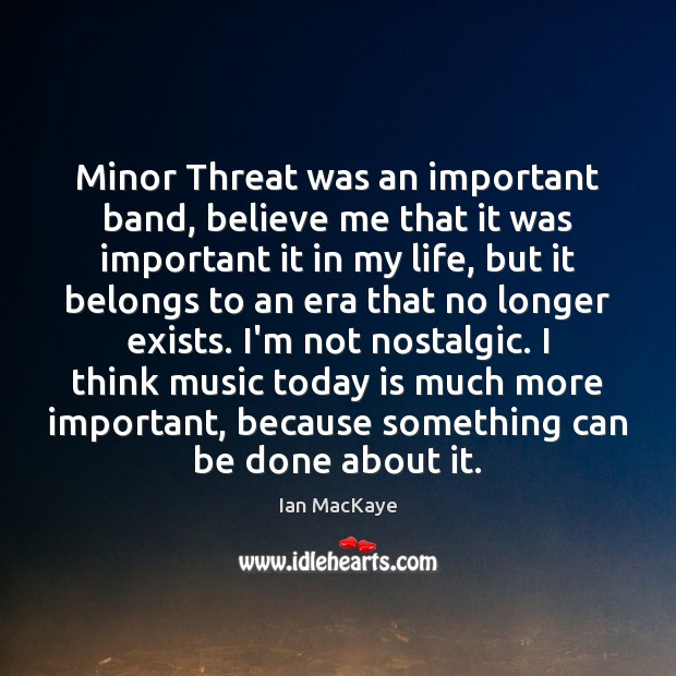 Image, Minor Threat was an important band, believe me that it was important