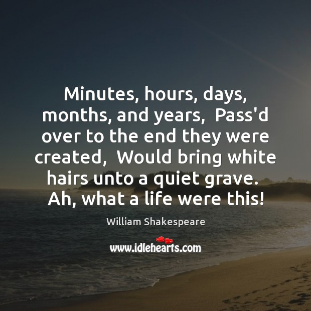 Minutes, hours, days, months, and years,  Pass'd over to the end they Image