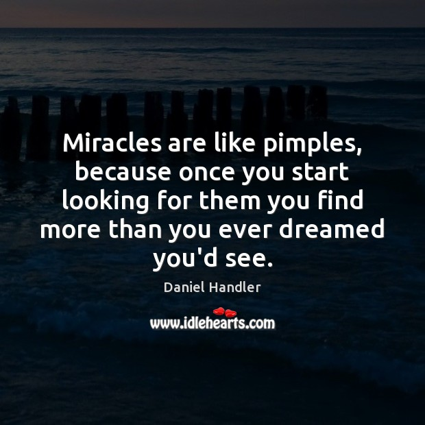 Miracles are like pimples, because once you start looking for them you Daniel Handler Picture Quote