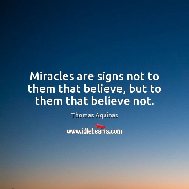 Image, Miracles are signs not to them that believe, but to them that believe not.