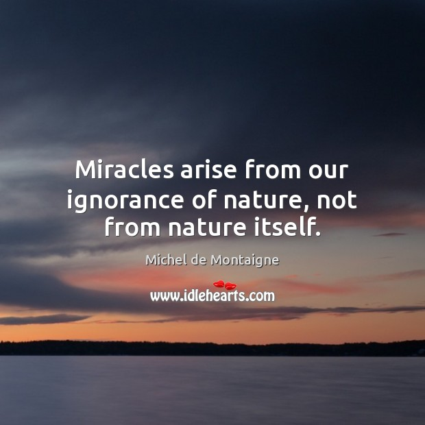 Image, Miracles arise from our ignorance of nature, not from nature itself.