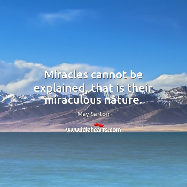 Miracles cannot be explained, that is their miraculous nature. May Sarton Picture Quote