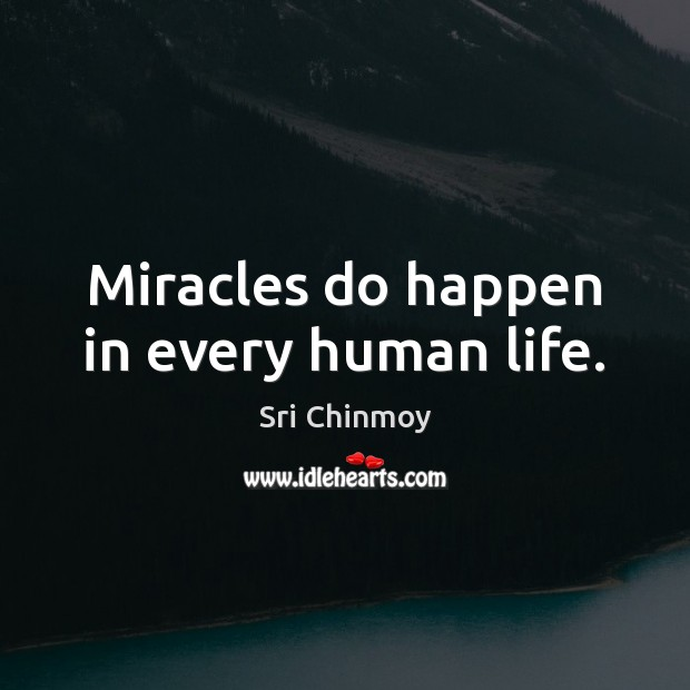 Miracles do happen in every human life. Sri Chinmoy Picture Quote