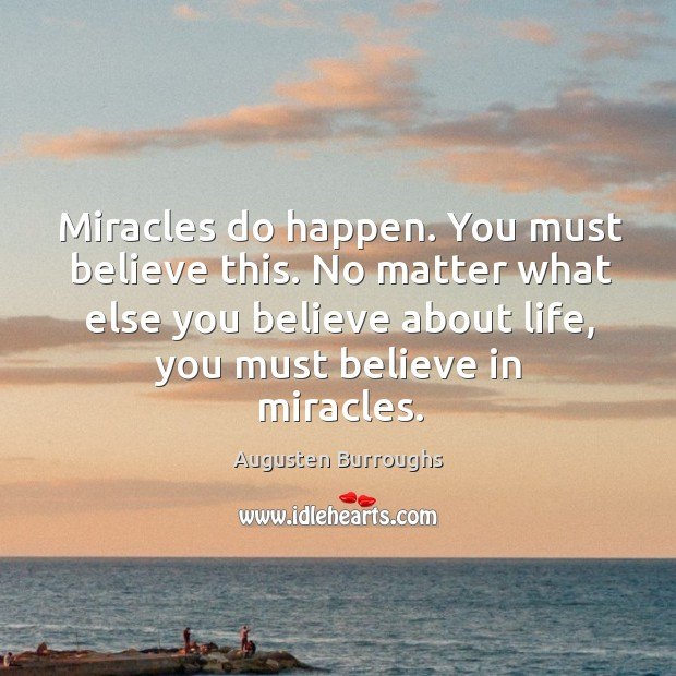 Miracles do happen. You must believe this. No matter what else you Augusten Burroughs Picture Quote