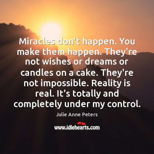 Miracles don't happen. You make them happen. They're not wishes or dreams Julie Anne Peters Picture Quote
