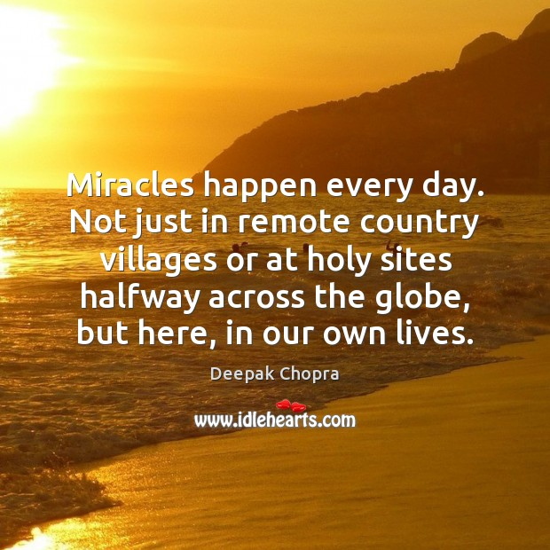 Miracles happen every day. Not just in remote country villages or at Deepak Chopra Picture Quote