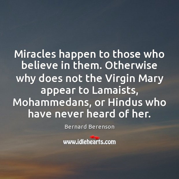 Miracles happen to those who believe in them. Otherwise why does not Bernard Berenson Picture Quote