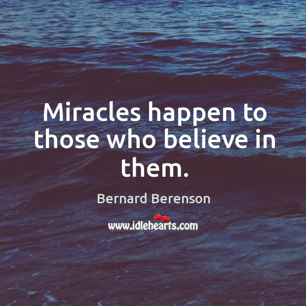 Miracles happen to those who believe in them. Bernard Berenson Picture Quote