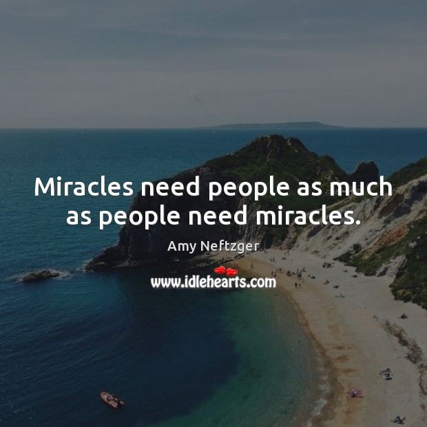 Image, Miracles need people as much as people need miracles.