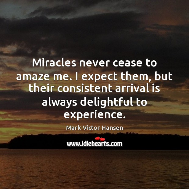 Image, Miracles never cease to amaze me. I expect them, but their consistent