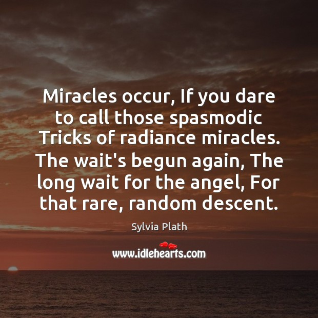 Miracles occur, If you dare to call those spasmodic Tricks of radiance Image