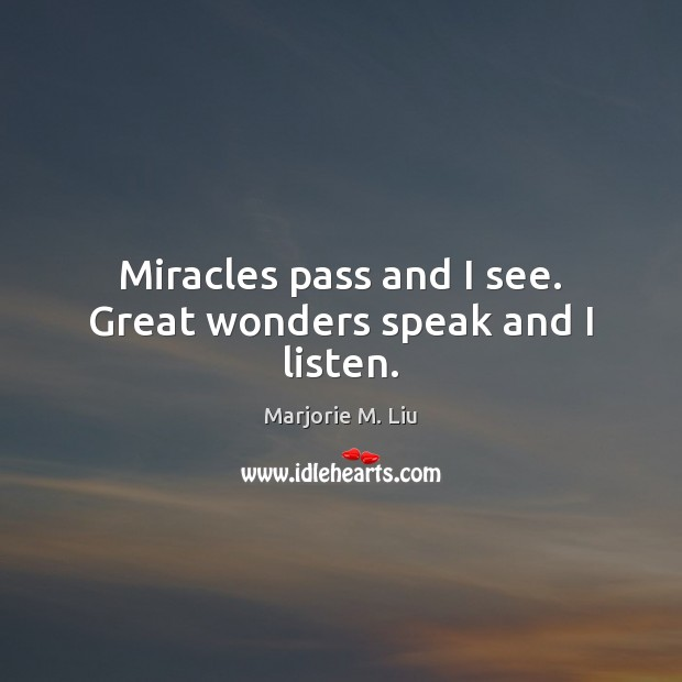 Miracles pass and I see. Great wonders speak and I listen. Marjorie M. Liu Picture Quote
