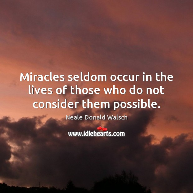 Miracles seldom occur in the lives of those who do not consider them possible. Neale Donald Walsch Picture Quote