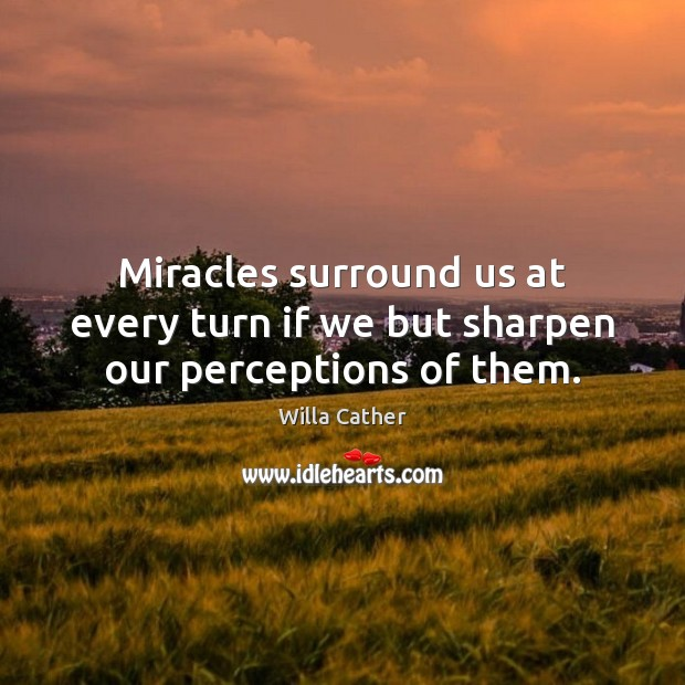 Miracles surround us at every turn if we but sharpen our perceptions of them. Image
